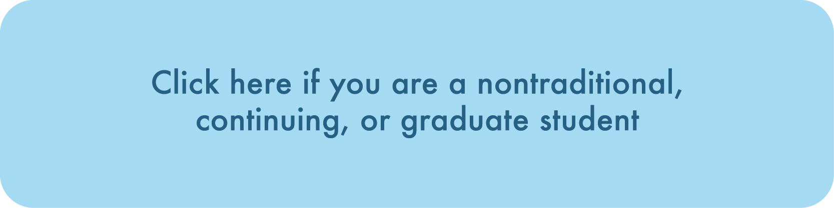 Click here if you are a nontraditional, continuing, or graduate student
